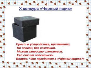 X конкурс «Черный ящик» Прост в устройстве, применении, Но опасен, без сомнен