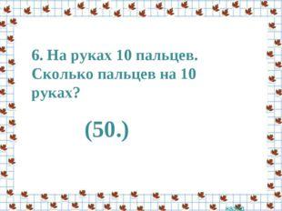6. На руках 10 пальцев. Сколько пальцев на 10 руках? назад (50.)