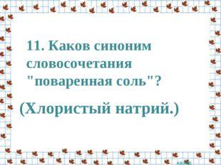 """11. Каков синоним словосочетания """"поваренная соль""""? назад (Хлористый натрий.)"""
