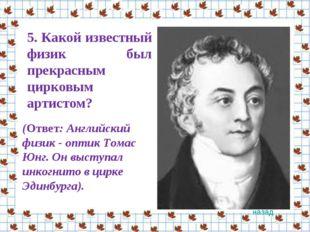 5. Какой известный физик был прекрасным цирковым артистом? (Ответ: Английски