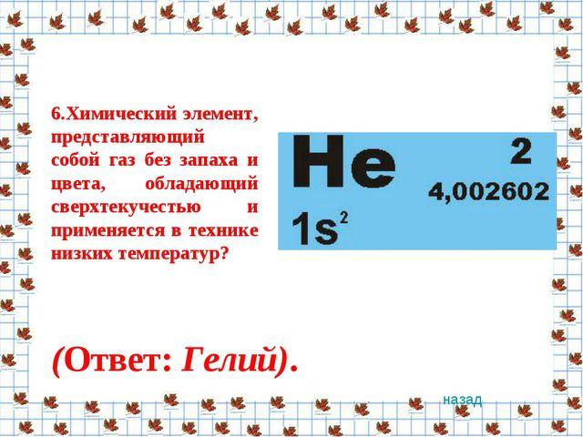 6.Химический элемент, представляющий собой газ без запаха и цвета, обладающий...