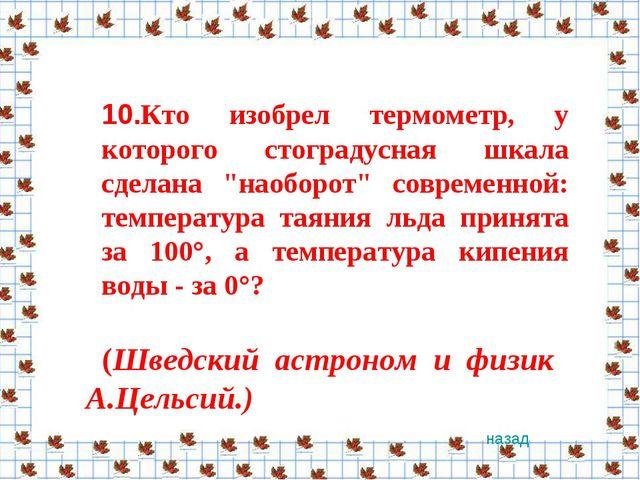 """10.Кто изобрел термометр, у которого стоградусная шкала сделана """"наоборот"""" со..."""