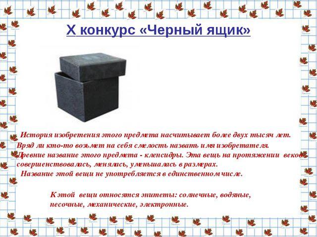 X конкурс «Черный ящик» История изобретения этого предмета насчитывает более...