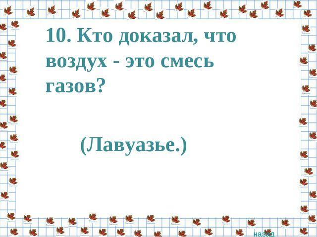10. Кто доказал, что воздух - это смесь газов? назад (Лавуазье.)