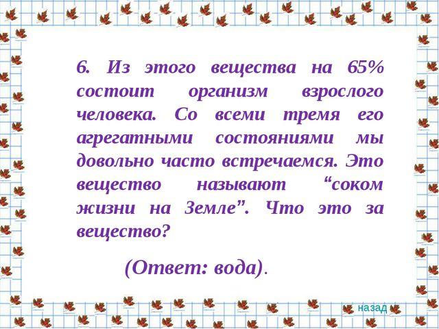 6. Из этого вещества на 65% состоит организм взрослого человека. Со всеми тре...