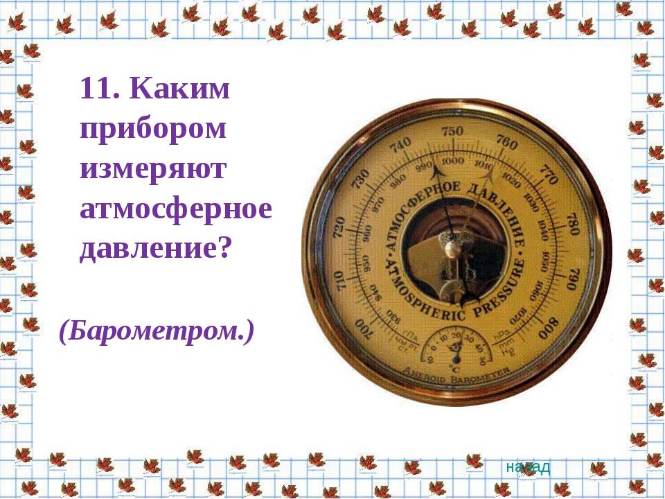 11. Каким прибором измеряют атмосферное давление? (Барометром.) назад