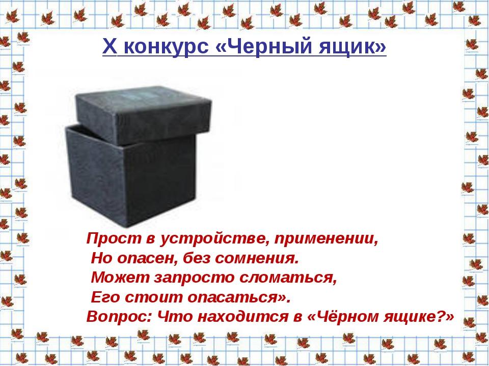 X конкурс «Черный ящик» Прост в устройстве, применении, Но опасен, без сомнен...