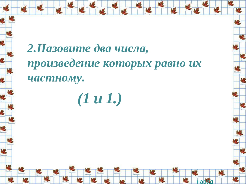 2.Назовите два числа, произведение которых равно их частному. назад (1 и 1.)
