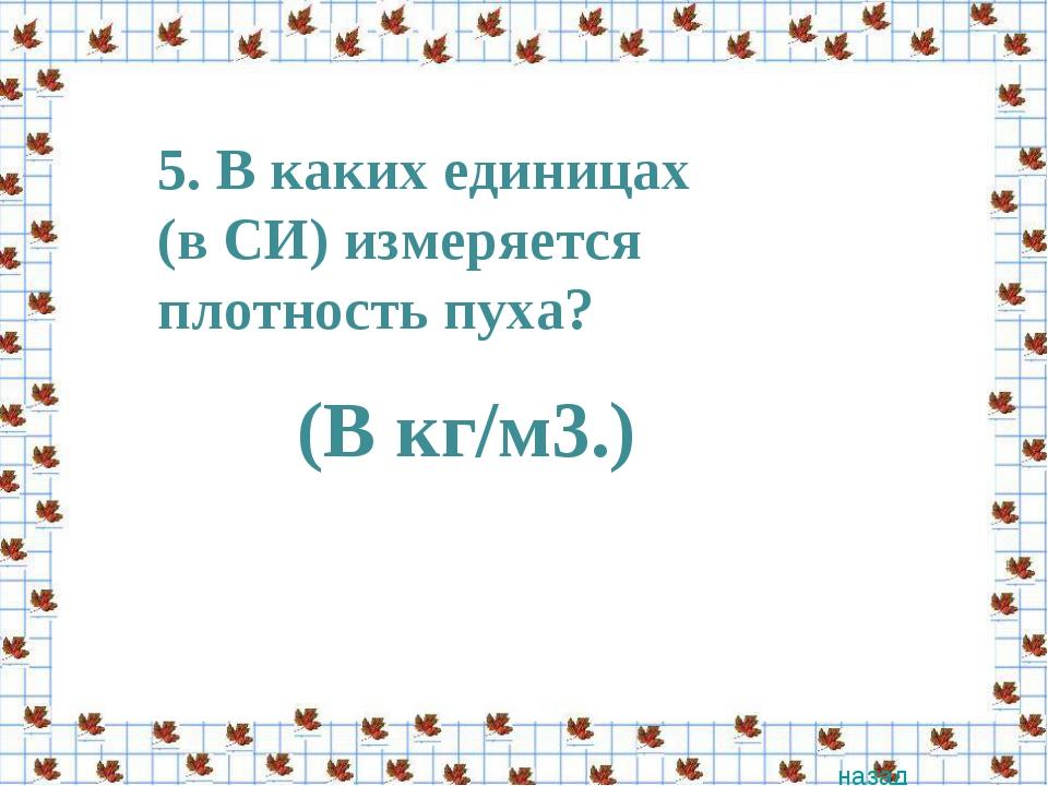 5. В каких единицах (в СИ) измеряется плотность пуха? назад (В кг/м3.)