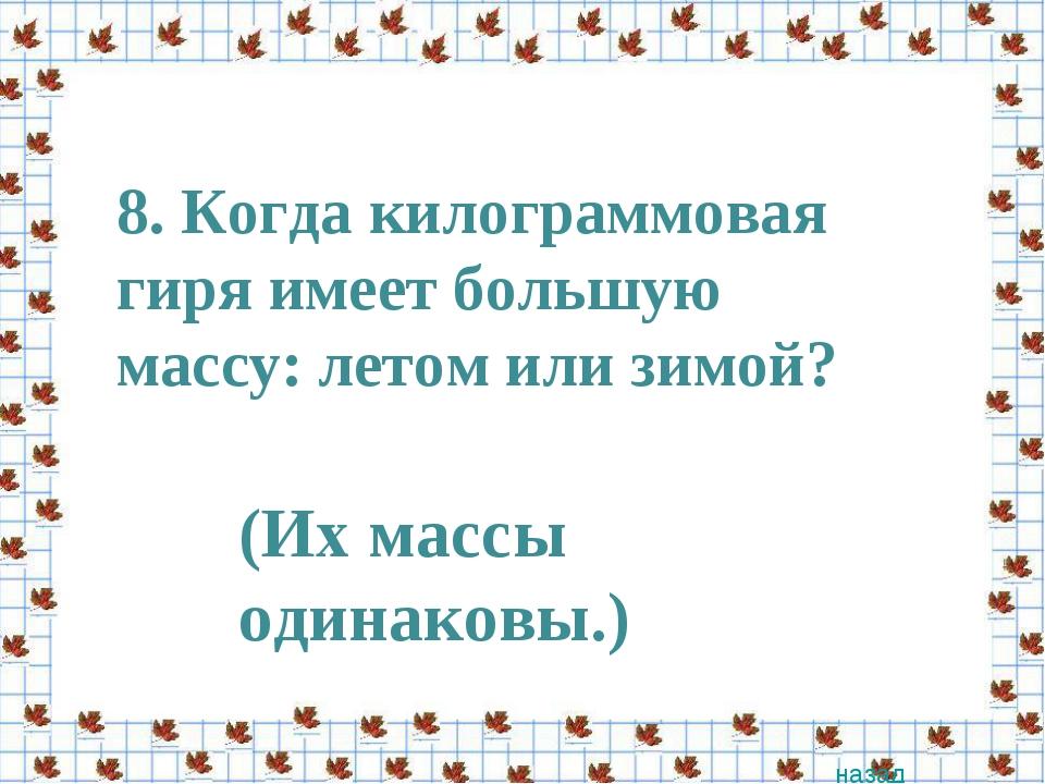 8. Когда килограммовая гиря имеет большую массу: летом или зимой? назад (Их м...