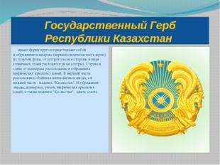 Государственный Герб Республики Казахстан имеет форму круга и представляет со