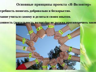Основные принципы проекта «Я-Волонтер» 1. Потребность помогать добровольно и