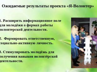 Ожидаемые результаты проекта «Я-Волонтер» 1. Расширить информационное поле д