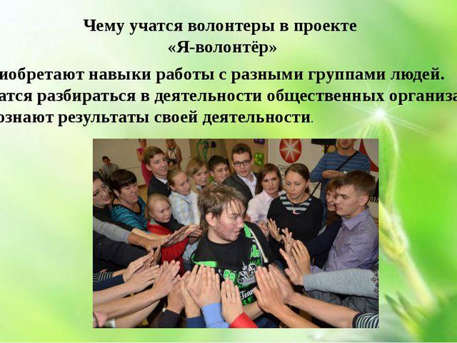 Чему учатся волонтеры в проекте «Я-волонтёр» 1. Приобретают навыки работы с...
