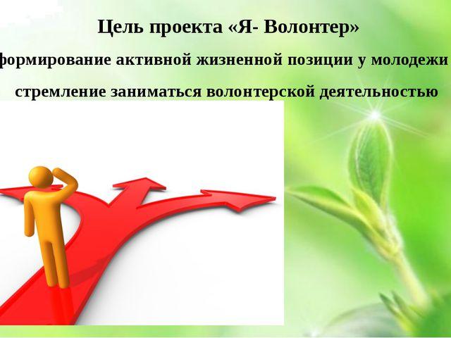Цель проекта «Я- Волонтер» формирование активной жизненной позиции у молодеж...