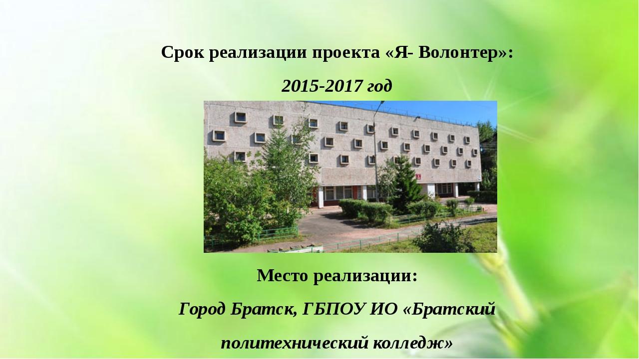 Срок реализации проекта «Я- Волонтер»: 2015-2017 год Место реализации: Город...