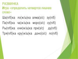 РАЗМИНКА Игра «определить четвертое лишнее слово» Ша(п/б)ка ло(ж/ш)ка алма(з/