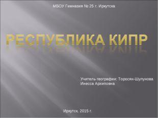 МБОУ Гимназия № 25 г. Иркутска Учитель географии: Торосян-Шулунова Инесса Арх