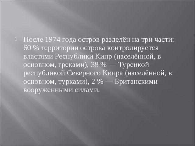 После1974 годаостров разделён на три части: 60% территории острова контрол...