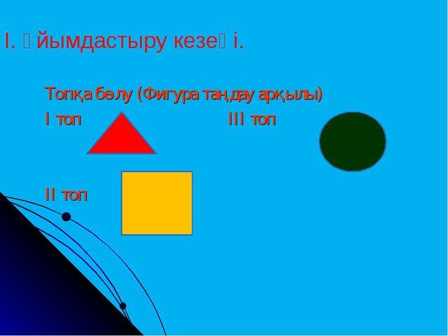 Топқа бөлу (Фигура таңдау арқылы) І топ ІІІ топ ІІ топ І. Ұйымдастыру кезеңі.