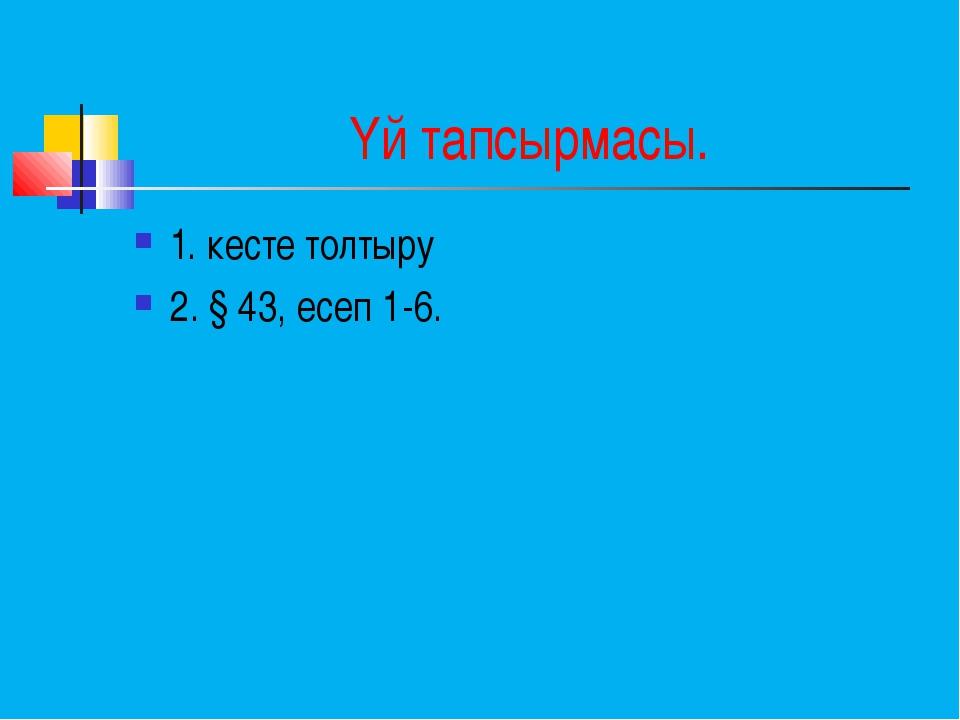 Үй тапсырмасы. 1. кесте толтыру 2. § 43, есеп 1-6.