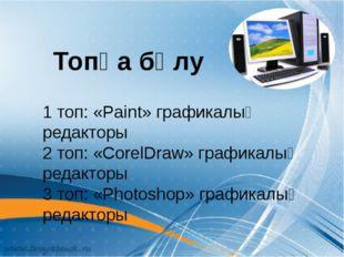 1 топ: «Paint» графикалық редакторы 2 топ: «CorelDraw» графикалық редакторы 3