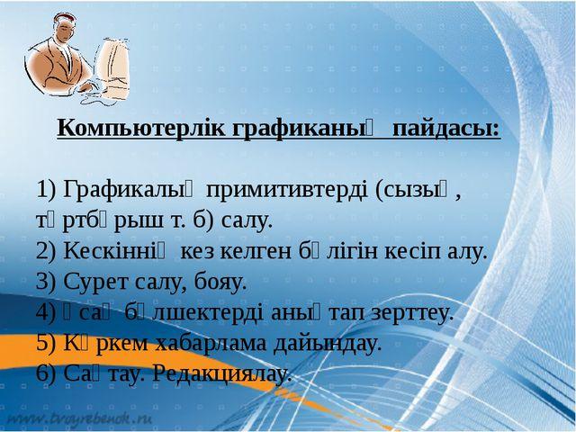 Компьютерлік графиканың пайдасы: 1) Графикалық примитивтерді (сызық, төртбұры...