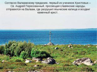 Согласно Валаамскому преданию, первый из учеников Христовых – Св. Андрей Перв