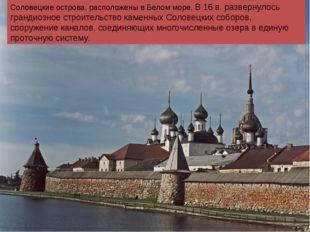 Соловецкие острова, расположены в Белом море. В 16 в. развернулось грандиозно