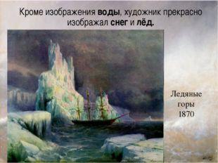 Ледяные горы 1870 Кроме изображения воды, художник прекрасно изображал снег и