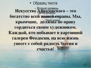 Искусство Айвазовского – это богатство всей нашей страны. Мы, крымчане,
