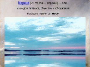 Марина (ит. marina,— морской) — один из видов пейзажа, объектом изображения к
