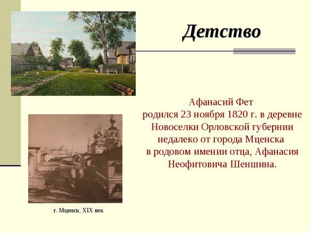 Детство Афанасий Фет родился 23 ноября 1820 г. в деревне Новоселки Орловской...