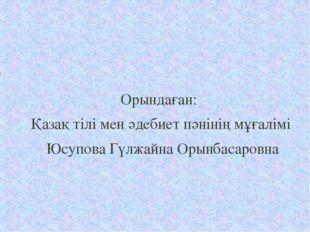 Орындаған: Қазақ тілі мен әдебиет пәнінің мұғалімі Юсупова Гүлжайна Орынбаса