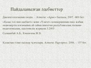 Пайдаланылған әдебиеттер  Диалектологиялық сөздік. – Алматы: «Арыс» баспасы,