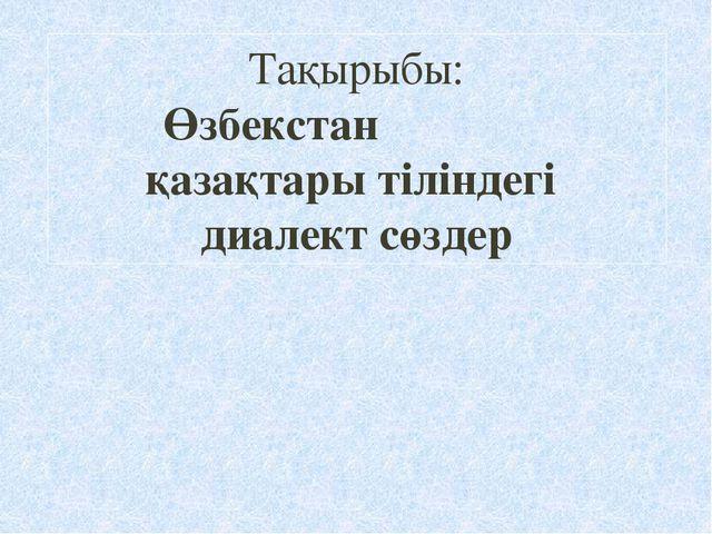 Тақырыбы: Өзбекстан қазақтары тіліндегі диалект сөздер