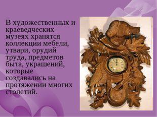 В художественных и краеведческих музеях хранятся коллекции мебели, утвари, о