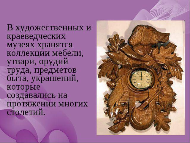 В художественных и краеведческих музеях хранятся коллекции мебели, утвари, о...