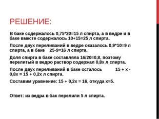 РЕШЕНИЕ: В баке содержалось 0,75*20=15 л спирта, а в ведре и в баке вместе со