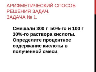 АРИФМЕТИЧЕСКИЙ СПОСОБ РЕШЕНИЯ ЗАДАЧ. ЗАДАЧА № 1. Смешали 300 г 50%-го и 100 г