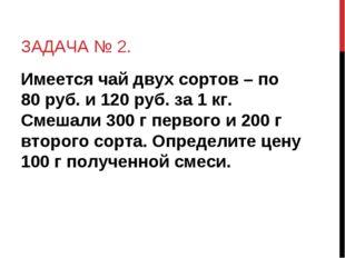 ЗАДАЧА № 2. Имеется чай двух сортов – по 80 руб. и 120 руб. за 1 кг. Смешали