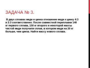 ЗАДАЧА № 3. В двух сплавах меди и цинка отношение меди к цинку 4:3 и 2:3 соот