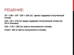РЕШЕНИЕ: 3/7 * 140 + 3/5 * 150 = 150 (кг) цинка содержал полученный сплав. 15