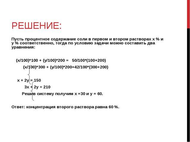 РЕШЕНИЕ: Пусть процентное содержание соли в первом и втором растворах х % и у...
