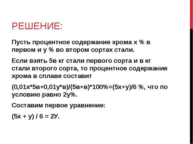 РЕШЕНИЕ: Пусть процентное содержание хрома х % в первом и у % во втором сорта...
