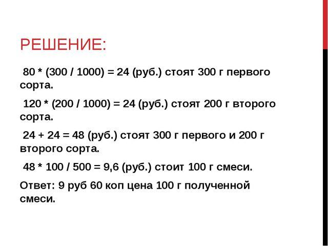 РЕШЕНИЕ: 80 * (300 / 1000) = 24 (руб.) стоят 300 г первого сорта. 120 * (200...
