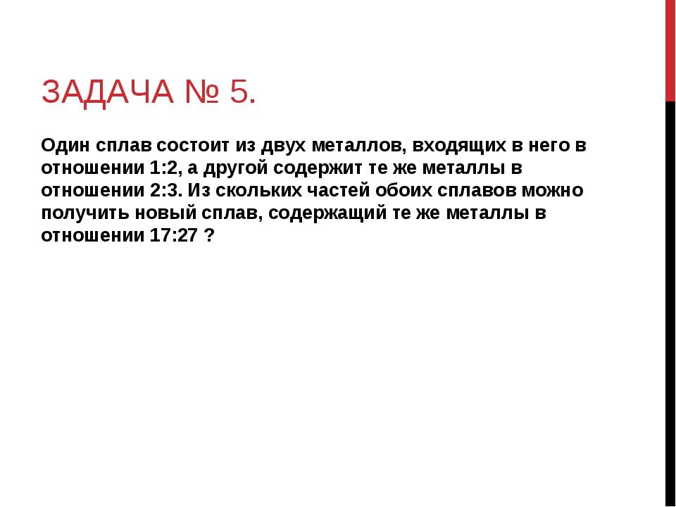 ЗАДАЧА № 5. Один сплав состоит из двух металлов, входящих в него в отношении...