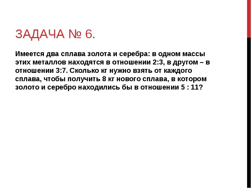 ЗАДАЧА № 6. Имеется два сплава золота и серебра: в одном массы этих металлов...