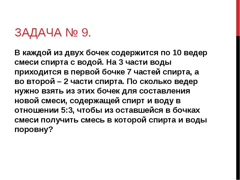 ЗАДАЧА № 9. В каждой из двух бочек содержится по 10 ведер смеси спирта с водо...