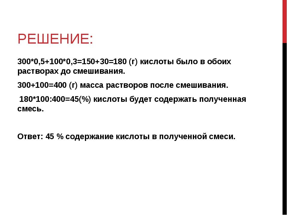 РЕШЕНИЕ: 300*0,5+100*0,3=150+30=180 (г) кислоты было в обоих растворах до сме...